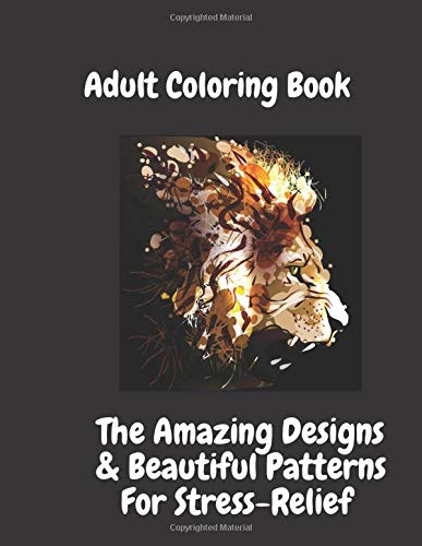 Adult Coloring Book: Amazing Designs & Beautiful Patterns: for Stress-Relief & Relaxation ,Flowers, Paisley Patterns And So Much More